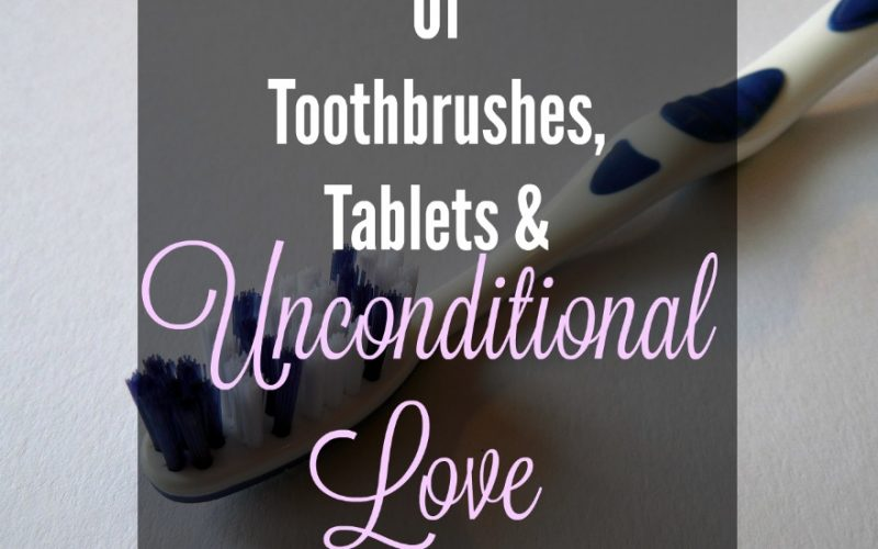 Of Toothbrushes, Tablets, and Unconditional Love