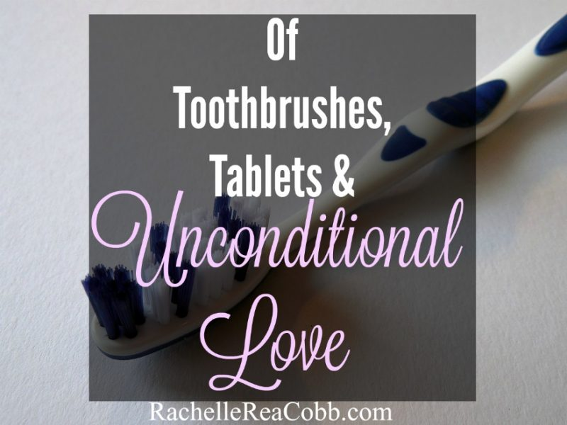 Of Toothbrushes, Tablets, & Unconditional Love